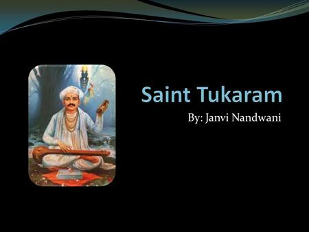 By: Janvi Nandwani. Background Born in 1608 He was born in Dehu, very close Pune city in Maharashtra Was a 17th century Marathi poet saint Referred to.
