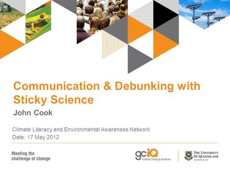 Communication & Debunking with Sticky Science John Cook Climate Literacy and Environmental Awareness Network Date: 17 May 2012.