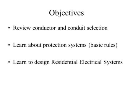 Objectives Review conductor and conduit selection Learn about protection systems (basic rules) Learn to design Residential Electrical Systems.