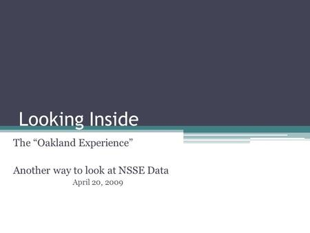 "Looking Inside The ""Oakland Experience"" Another way to look at NSSE Data April 20, 2009."
