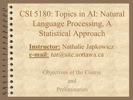 1 CSI 5180: Topics in AI: Natural Language Processing, A Statistical Approach Instructor: Nathalie Japkowicz   Objectives of.