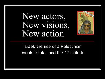 New actors, New visions, New action Israel, the rise of a Palestinian counter-state, and the 1 st Intifada.