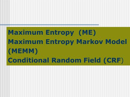 Maximum Entropy (ME) Maximum Entropy Markov Model (MEMM) Conditional Random Field (CRF)