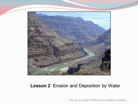 Unit 8 Lesson 2 Erosion and Deposition by Water Copyright © Houghton Mifflin Harcourt Publishing Company.