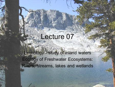 Lecture 07 Limnology - study of inland waters Ecology of Freshwater Ecosystems: Rivers, streams, lakes and wetlands.