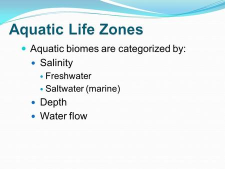 Aquatic biomes are categorized by: Salinity Freshwater Saltwater (marine) Depth Water flow.