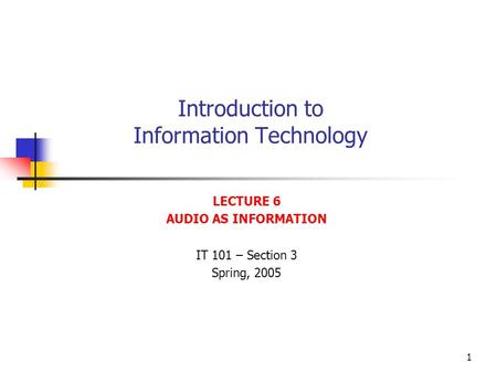 1 Introduction to Information Technology LECTURE 6 AUDIO AS INFORMATION IT 101 – Section 3 Spring, 2005.