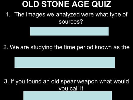 OLD STONE AGE QUIZ 1.The images we analyzed were what type of sources? A.Secondary B. Primary 2. We are studying the time period known as the A.Old Stone.