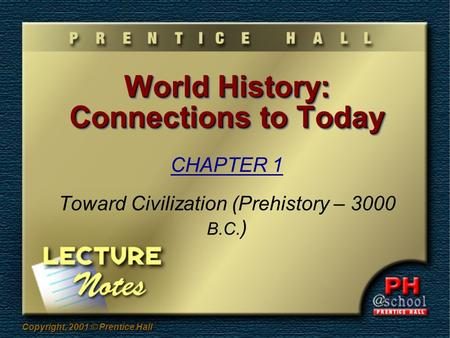 Copyright, 2001 © Prentice Hall World History: Connections to Today CHAPTER 1 Toward Civilization (Prehistory – 3000 B.C. )