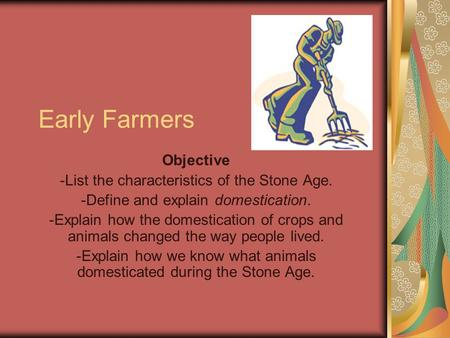 Early Farmers Objective -List the characteristics of the Stone Age. -Define and explain domestication. -Explain how the domestication of crops and animals.