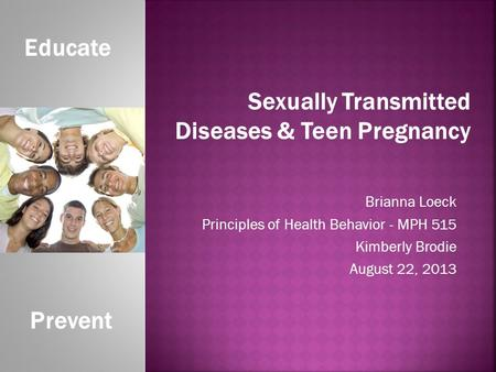 Brianna Loeck Principles of Health Behavior - MPH 515 Kimberly Brodie August 22, 2013 Educate Prevent Sexually Transmitted Diseases & Teen Pregnancy.