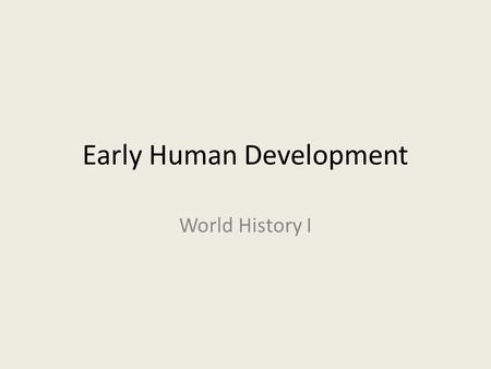 Early Human Development World History I. Early Stages of Development The earliest humanlike creatures lived in Africa as long as 3-4 million years ago.