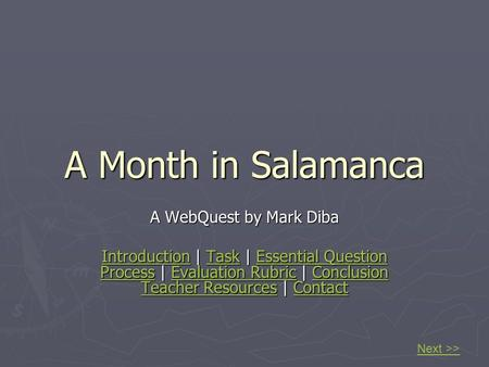 A Month in Salamanca A WebQuest by Mark Diba IntroductionIntroduction | Task | Essential Question Process | Evaluation Rubric | Conclusion Teacher Resources.