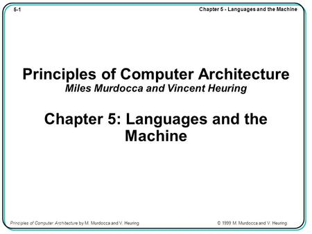 5-1 Chapter 5 - Languages and the Machine Principles of Computer Architecture by M. Murdocca and V. Heuring © 1999 M. Murdocca and V. Heuring Principles.