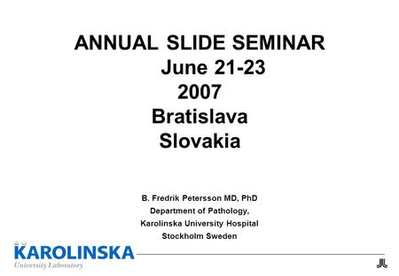 ANNUAL SLIDE SEMINAR June 21-23 2007 Bratislava Slovakia B. Fredrik Petersson MD, PhD Department of Pathology, Karolinska University Hospital Stockholm.