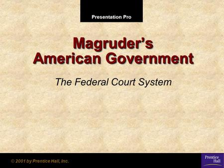 Presentation Pro © 2001 by Prentice Hall, Inc. Magruder's American Government The Federal Court System.