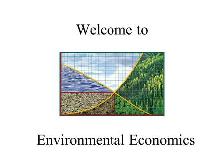 Welcome to Environmental Economics. What is environmental economics? Economics – study of how society allocates scarce resources. Environmental economics.