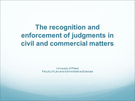 The recognition and enforcement of judgments in civil and commercial matters University of Pitesti Faculty of <strong>Law</strong> and Administrative Sciences.