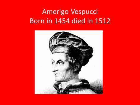 Amerigo Vespucci Born in 1454 died in 1512. Why did Amerigo Vespucci want to explore? He wanted to see what other places looked liked. He wanted to be.