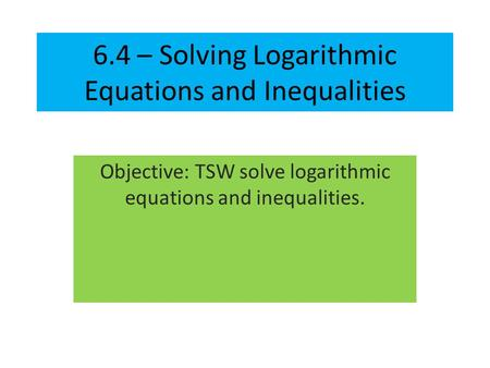 6.4 – Solving Logarithmic Equations and Inequalities Objective: TSW solve logarithmic equations and inequalities.