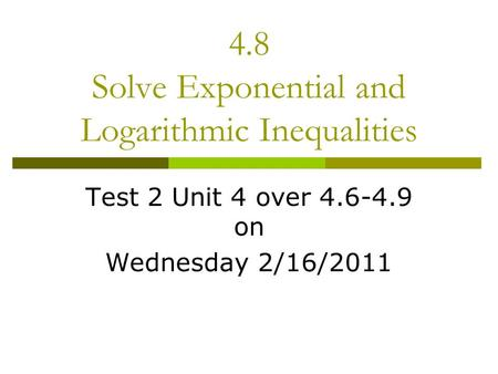 4.8 Solve Exponential and Logarithmic Inequalities Test 2 Unit 4 over 4.6-4.9 on Wednesday 2/16/2011.