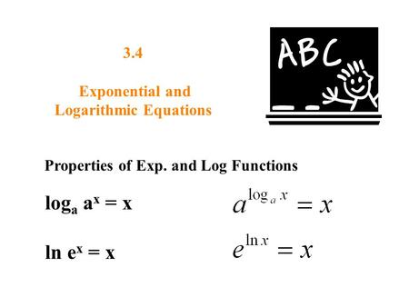 3.4 Exponential and Logarithmic Equations Properties of Exp. and Log Functions log a a x = x ln e x = x.
