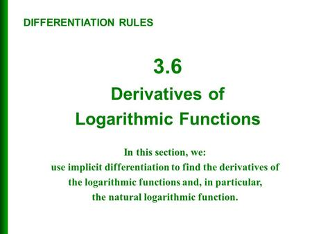 3.6 Derivatives of Logarithmic Functions In this section, we: use implicit differentiation to find the derivatives of the logarithmic functions and, in.