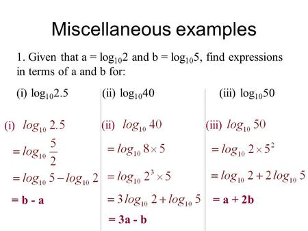 Miscellaneous examples 1. Given that a = log 10 2 and b = log 10 5, find expressions in terms of a and b for: (i) log 10 2.5 (ii) log 10 40 (iii) log 10.
