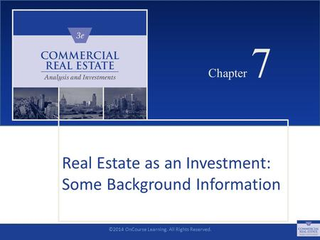©2014 OnCourse Learning. All Rights Reserved. CHAPTER 7 Chapter 7 Real Estate as an Investment: Some Background Information SLIDE 1.