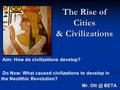 The Rise of Cities & Civilizations Mr. BETA Aim: How do civilizations develop? Do Now: What caused civilizations to develop in the Neolithic Revolution?