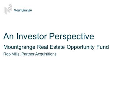 An Investor Perspective Mountgrange Real Estate Opportunity Fund Rob Mills, Partner Acquisitions.
