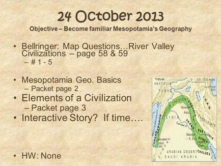 24 October 2013 Objective – Become familiar Mesopotamia's Geography Bellringer: Map Questions…River Valley Civilizations – page 58 & 59 –# 1 - 5 Mesopotamia.