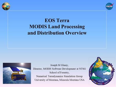 EOS Terra MODIS Land Processing and Distribution Overview Joseph M Glassy, Director, MODIS Software Development at NTSG School of Forestry, Numerical Terradynamics.