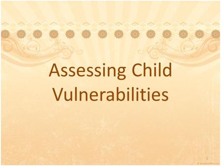 Assessing Child Vulnerabilities 1. Introductions Name Agency and Position What you'd like to learn today 2.