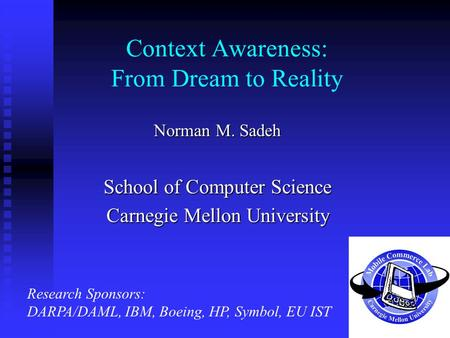 Context Awareness: From Dream to Reality Norman M. Sadeh School of Computer Science Carnegie Mellon University Research Sponsors: DARPA/DAML, IBM, Boeing,