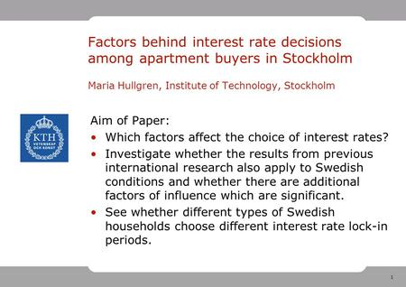 1 Factors behind interest rate decisions among apartment buyers in Stockholm Maria Hullgren, Institute of Technology, Stockholm Aim of Paper: Which factors.