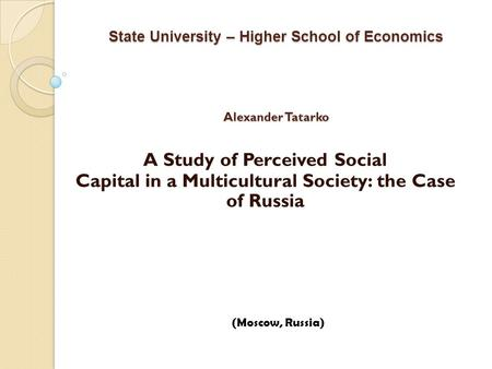 State University – Higher School of Economics Alexander Tatarko A Study of Perceived Social Capital in a Multicultural Society: the Case of Russia (Moscow,