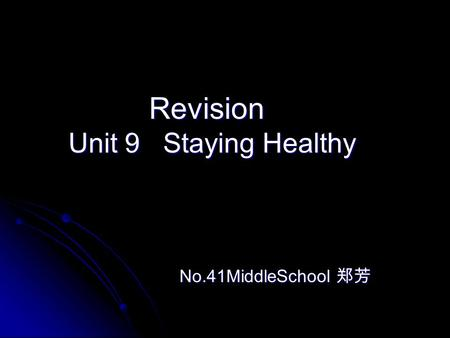Revision Revision Unit 9 Staying Healthy Unit 9 Staying Healthy No.41MiddleSchool 郑芳 No.41MiddleSchool 郑芳.