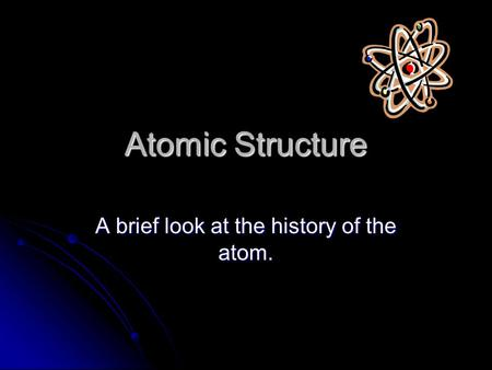 Atomic Structure A brief look at the history of the atom.