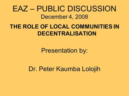 EAZ – PUBLIC DISCUSSION December 4, 2008 THE ROLE OF LOCAL COMMUNITIES IN DECENTRALISATION Presentation by: Dr. Peter Kaumba Lolojih.