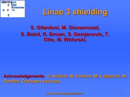 MG - IEFC meeting 22/01/20101 Linac 3 shielding S. Gilardoni, M. Giovannozzi, S. Baird, R. Brown, S. Damjanovic, T. Otto, M. Widorski, Acknowledgements: