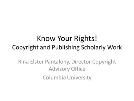 Know Your Rights! Copyright and Publishing Scholarly Work Rina Elster Pantalony, Director Copyright Advisory Office Columbia University.