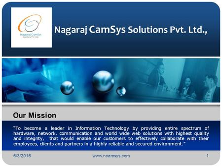 "6/3/2016www.ncamsys.com1 Nagaraj CamSys Solutions Pvt. Ltd., ""To become a leader in Information Technology by providing entire spectrum of hardware, network,"