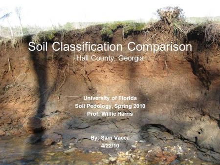 Soil Classification Comparison Hall County, Georgia University of Florida Soil Pedology, Spring 2010 Prof: Willie Harris By: Sam Vacca 4/22/10.