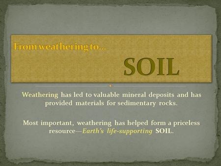 Weathering has led to valuable mineral deposits and has provided materials for sedimentary rocks. Most important, weathering has helped form a priceless.