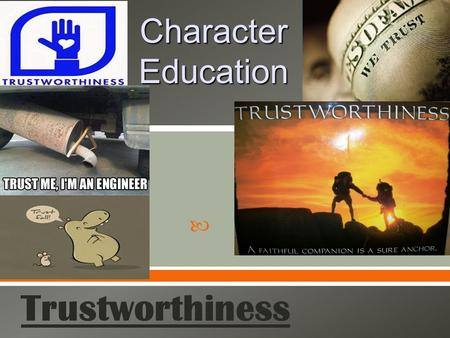  Character Education Trustworthiness.  Being honest and reliable in carrying out commitments, duties, and obligations.  the trait of deserving trust.
