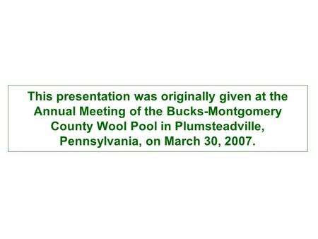 This presentation was originally given at the Annual Meeting of the Bucks-Montgomery County Wool Pool in Plumsteadville, Pennsylvania, on March 30, 2007.
