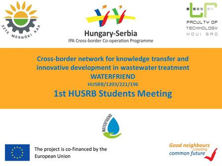 Cross-border network for knowledge transfer and innovative development in wastewater treatment WATERFRIEND HUSRB/1203/221/196 1st HUSRB Students Meeting.