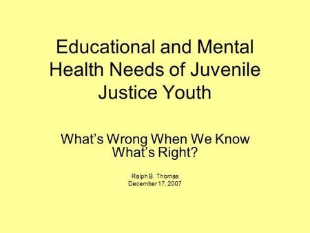 Educational and Mental Health Needs of Juvenile Justice Youth What's Wrong When We Know What's Right? Ralph B. Thomas December 17, 2007.