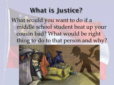 What would you want to do if a middle school student beat up your cousin bad? What would be right thing to do to that person and why?